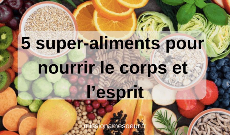 5 super-aliments pour nourrir le corps et l'esprit.