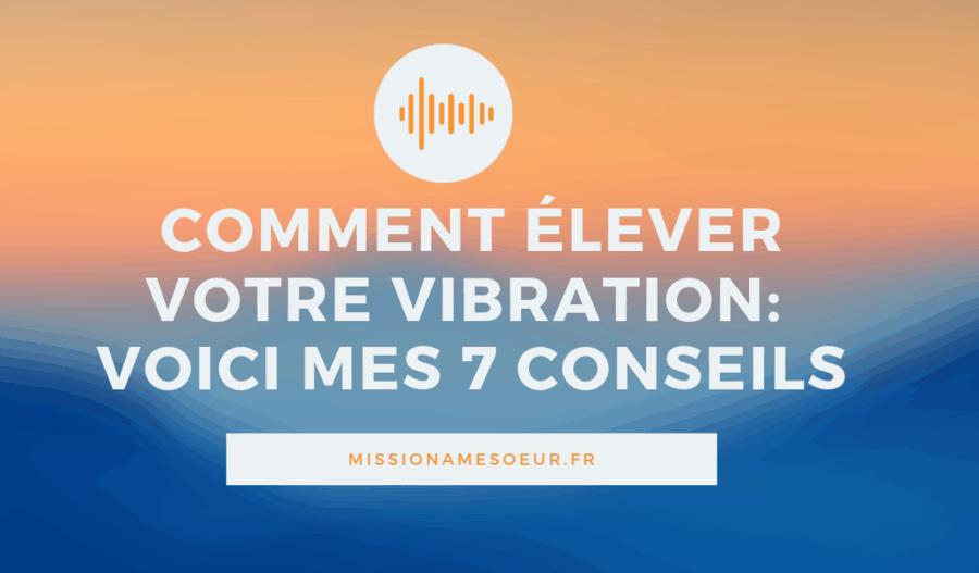 Comment élever votre vibration _ voici mes 7 conseils